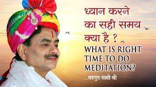 ध्यान करने का सही समय क्या है ? What Is Right Time To Do Meditation ? सदगुरु साक्षी श्री