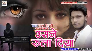 सुपर हिट दर्द भरा गाना - उसने रुला दिया - Usne Rula Diya - Raja Shilpi - Bhojpuri Sad Songs 2018