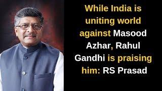 While India is uniting world against Masood Azhar, Rahul Gandhi is praising him: RS Prasad