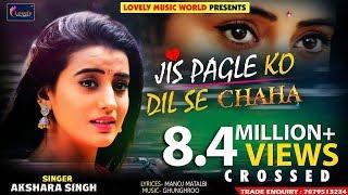 Akshara Singh Sad Song - Jis Pagle Ko Dil Se Chaha - जिस पगले को दिल से चाहा - Hindi Sad Song 2018