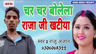 चर चर बोलेला राजा जी खटीया - Raju Anjan - Char Char Bolela Raja Jee Khatiya - Superhit Bhojpuri Song