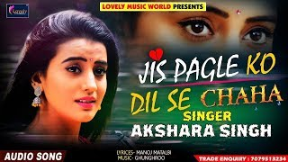 Akshara Singh Sad Song - Jis Pagle Ko Dil Se Chaha - जिस पगले को दिल से चाहा - Hindi Sad Song 2019