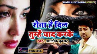 Rota Hai Dil Tumhe Yaad Karke - Alok Kumar   Latest Hindi Sad Song 2019   Best Ever Sad Songs
