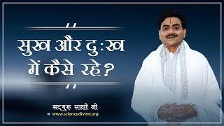 सुख और दुःख में कैसे रहे ? How to live in happiness and sorrow - Sadhguru Sakshi ji