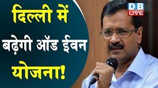 दिल्ली में बढ़ेगी ऑड ईवन योजना! | Odd Even plan will increase in Delhi! |  kejriwal odd even
