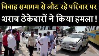 विवाह समागम से लौट रहे परिवार पर शराब ठेकेदारों ने किया हमला !