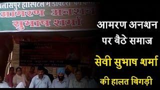 आमरण अनशन पर बैठे समाज सेवी सुभाष शर्मा की हालत बिगड़ी, सरकार बेसुध