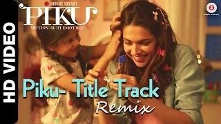 Piku Title Track Remix - Ft. Deepika Padukone, Irrfan Khan & Amitabh Bachchan