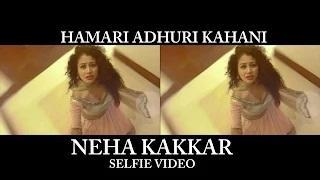 Neha Kakkar - Hamari Adhuri Kahani (Selfie Video)
