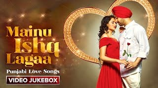 Mainu Ishq Lagaa | Punjabi Love Songs [Video Jukebox]