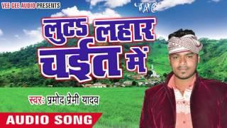 Chait Bhail Sawatiya - Luta Lahar Chait Me - Pramod Premi Yadav - Bhojpuri Chaita Songs 2016