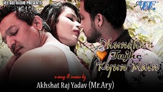 Dhundhun Tujhe Kyun Main - Akhshat Raj Yadav - Hindi Romantic Songs 2016