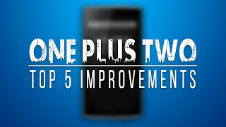 One Plus 2(Two) Top Five Improvements over One Plus One.