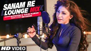 Sanam Re (Lounge Mix) Video Song | Tulsi Kumar & Mithoon