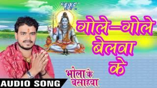 Gole Gole Belawa Ke Bhola Ke Bashahwa - Pramod Premi - Bhojpuri Kanwar Songs 2016 new