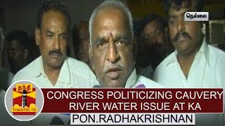 """Congress politicizing cauvery river water issue in Karnataka"" - Pon. Radhakrishnan, BJP"