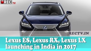 Lexus ES, Lexus RX, Lexus LX launching in India in 2017   - latest automobile news updates