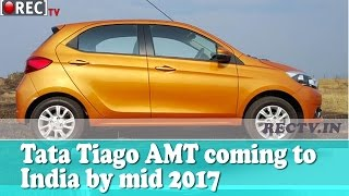 Tata Tiago AMT coming to India by mid 2017 - Latest automobile news