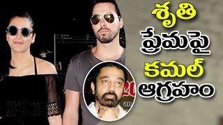 Kamal Haasan Fires On Shruti Haasan Love Affair శృతి ప్రేమపై కమల్ ఆగ్రహం