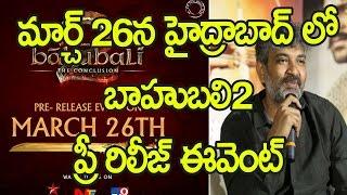 మార్చ్ 26న హైద్రాబాద్ లో బాహుబలి2 ప్రీ రిలీజ్ ఈవెంట్ : Baahubali 2 Pre Release Event on March 26th