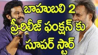 బాహుబలి 2  ప్రీ-రిలీజ్ ఫంక్షన్ కు సూపర్ స్టార్ : Superstar to Attend Bahubali 2 Pre Release Function