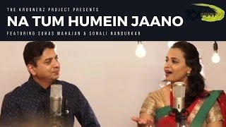 Na Tum Hamein Jaano The Kroonerz Project Suhas Mahajan | Sonali Nandurkar