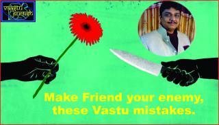 #Make Friend your enemy, these Vastu mistakes.