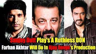 Sanjay Dutt Play's A Ruthless DON Sanjay Dutt Farhan Akhtar Will Do In Ajay Devgn's Production