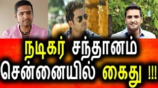தமிழ் நடிகர் சந்தானம் சென்னையில் கைதா? Tamil Cinema News News Today