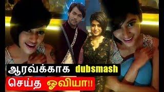 Oviya dubsmash for Aarav | ஆரவ்க்காக dubsmash செய்த ஓவியா!!