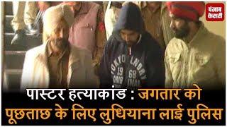 Pastar हत्याकांड: Jagtar को पूछताछ के लिए लुधियाना लाई पुलिस