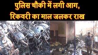 पुलिस चौकी में लगी आग, रिकवरी का माल जलकर राख