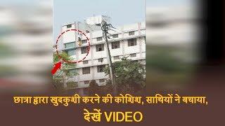 छात्रा द्वारा खुदकुशी करने की कोशिश, साथियों ने बचाया, देखें VIDEO