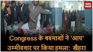 Congress के बदमाशों ने 'आप' उम्मीदवार पर किया हमला:  खैहरा
