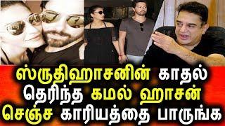 ஸ்ருதி ஹாசனின் காதல் ,கமல் என்ன சொன்னார் தெரியுமா Tamil Cinema News Kamal Hasan Srudhi Hasan