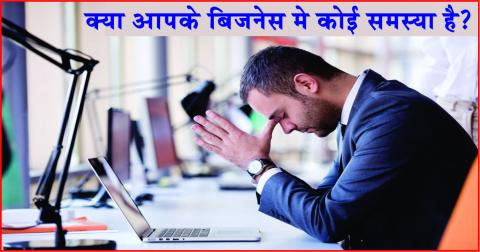 Is there any problem in your business.  क्या आपके बिजनेस मे कोई समस&