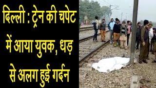 दिल्ली : ट्रेन की चपेट में आया युवक, धड़ से अलग हुई गर्दन