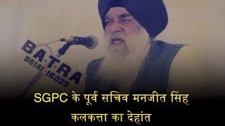 SGPC के पूर्व सचिव मनजीत सिंह कलकत्ता का देहांत