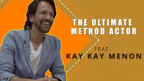 The Ultimate Method Actor Ft. Kay Kay Menon