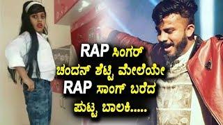 Rap ಸಿಂಗರ್ ಚಂದನ್ ಶೆಟ್ಟಿ ಮೇಲೆಯೇ Rap ಸಾಂಗ್ ಬರೆದ ಪುಟ್ಟ ಬಾಲಕಿ | A Rap Song on Chandan Shetty