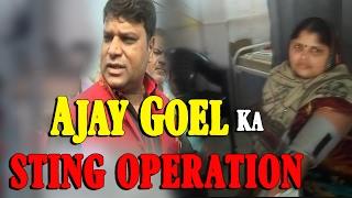 STING OPERATION: Ajay Goel    जनता के सामने आयी अजय गोयल की असलियत