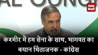 कश्मीर में हम सेना के साथ, भागवत का बयान चिंताजनक - कांग्रेस