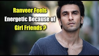 Ranveer Feels Energetic Because of Girl Friends ? || Ranveer Singh Girlfriends Controversy