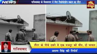 Ghaziabad News - निर्माणाधीन मकान गिरने से हुई मजदूर की मौत दो घायल