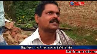 सिद्धार्थनगर - घर में आग लगने से 3 लोगो की मौत || KKD NEWS