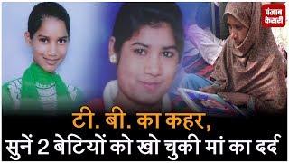 टी. बी. का कहर, सुनें 2 बेटियों को खो चुकी मां का दर्द