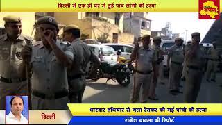 Delhi News - एक ही घर में 5 लोगों की हुई हत्या, 4 महिलाओं सहित एक नौकर का रेता गला ||