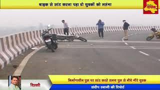 Delhi - पुल पर कर रहे थे स्टंट | नीचे मिले दोनों युवक| पुल पर ही रह गई बाइक