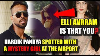 Hardik Pandya Spotted With A Mystery Girl at the Airport || Elli AvrRam Is That You?