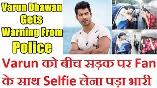 Varun Dhawan Gets Serious Warning From Traffic Police For Taking A Selfie With Fan